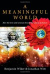 A Meaningful World: How the Arts and Sciences Reveal the Genius of Nature - Benjamin Wiker, Jonathan Witt