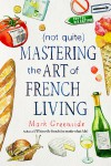 (Not Quite) Mastering the Art of French Living - Mark Greenside