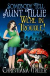 Somebody Tell Aunt Tillie We're In Trouble! (The Toad Witch Mysteries Book 2) - Christiana Miller