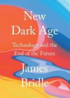 New Dark Age: Technology and the End of the Future - James Bridle