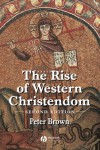 The Rise of Western Christendom: Triumph & Diversity, AD 200-1000 - Peter R.L. Brown