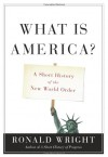 What is America?: A Short History of the New World Order - Ronald Wright