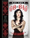 Go Big or Go Home: Taking Risks in Life, Love, and Tattooing - Kat Von D