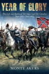YEAR OF GLORY: The Life and Battles of Jeb Stuart and His Cavalry, June 1862-June 1863 - Monte Akers