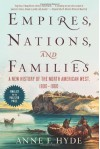Empires, Nations, and Families: A New History of the North American West, 1800-1860 - Anne F. Hyde
