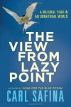 The View from Lazy Point: A Natural Year in an Unnatural World - Carl Safina