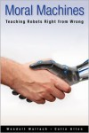 Moral Machines: Teaching Robots Right from Wrong - Wendell Wallach,  Colin Allen