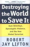 Destroying the World to Save It: Aum Shinrikyo, Apocalyptic Violence, and the New Global Terrorism - Robert Jay Lifton
