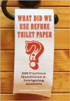 What Did We Use Before Toilet Paper?: 200 Curious Questions and Intriguing Answers - Andrew Thompson
