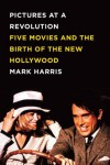 Pictures at a Revolution: Five Movies and the Birth of the New Hollywood - Mark  Harris