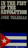 In the Fist of the Revolution - Jose Yglesias