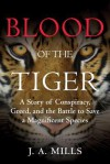 Blood of the Tiger: A Story of Conspiracy, Greed, and the Battle to Save a Magnificent Species - J. A. Mills