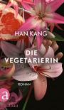 Die Vegetarierin: Roman - Han Kang, Dr. Ki-Hyang Lee