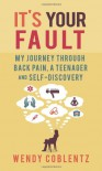 It's Your Fault: My Journey through Back Pain, a Teenager and Self-Discovery - Wendy Coblentz