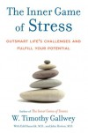 The Inner Game of Stress: Outsmart Life's Challenges and Fulfill Your Potential - W. Timothy Gallwey, John Horton, Edd Hanzelik