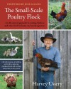 The Small-Scale Poultry Flock: An All-Natural Approach to Raising Chickens and Other Fowl for Home and Market Growers - Harvey Ussery