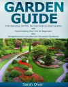 Garden Guide - A No Nonsense, No PhD, No Fuss Guide to Great Gardens with Hand-Holding How To's for Beginners and Straightforward Instruction for Advanced Gardeners - Sarah Olver