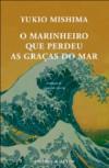 O Marinheiro que Perdeu as Graças ao Mar - Yukio Mishima