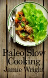 Paleo Slow Cooking: Fast, Easy, and Delicious Paleo Crock Pot Recipes for Losing Weight, Feeling Great, and Satisfying Your Primal Cravings - Jamie Wright