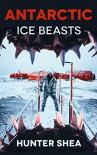 Antartic Ice Beasts - Hunter Shea