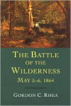 The Battle of the Wilderness, May 5-6, 1864 - Gordon C. Rhea