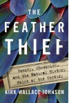 The Feather Thief: Beauty, Obsession, and the Natural History Heist of the Century - Kirk W. Johnson