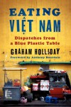 Eating Viet Nam: Dispatches from a Blue Plastic Table - Graham Holliday
