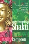 Awakening Shakti: The Transformative Power of the Goddesses of Yoga - Sally Kempton