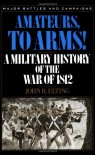 Amateurs, To Arms!: A Military History Of The War Of 1812 - John R. Elting