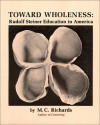 Toward Wholeness: Rudolf Steiner Education in America - Mary Caroline Richards