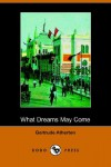 What Dreams May Come (Dodo Press) - Gertrude Franklin Horn Atherton