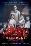 The Assassination of the Archduke: Sarajevo 1914 and the Romance that Changed the World - Greg King, Sue Woolmans