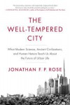 The Well-Tempered City: What Modern Science, Ancient Civilizations, and Human Nature Teach Us About the Future of Urban Life - Jonathan F. P. Rose