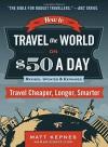 How to Travel the World on $50 a Day: Revised: Travel Cheaper, Longer, Smarter - Matt Kepnes