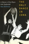 The Only Dance in Iowa: A History of Six-Player Girls' Basketball - David (Max) McElwain, David (Max) McElwain