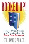 Booked Up! How to Write, Publish and Promote a Book to Grow Your Business - Stephanie Chandler