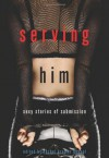 Serving Him: Sexy Stories of Submission - Rachel Kramer Bussel, Lori Selke, Teresa Noelle Roberts, Cole Riley, Joy, Ariel Graham, Emily Bingham, Kristina Wright, Jacqueline Applebee, Kissa Starling, Giselle Renarde, Jade Melisande, Vida Bailey, Kiki DeLovely, Gina Marie, Gray Miller, Mollena Williams, Maxine Mars