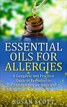 Essential Oils For Allergies: A Complete Practical Guide of Natural Remedies and Ailments - Susan Scott