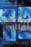 Getting Equal: The History of Australian Feminism - Marilyn Lake