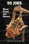 99 Jobs: Blood, Sweat, and Houses - Joe Cottonwood