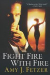 Fight Fire with Fire - Amy J. Fetzer