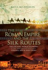 The Roman Empire and the Silk Routes: The Ancient World Economy & the Empires of Parthia, Central Asia & Han China - Raoul McLaughlin