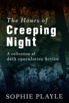 The Hours of Creeping Night - A collection of dark speculative fiction - Sophie Playle