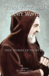 Pray, Hope, and Don't Worry: True Stories of Padre Pio - Diane Allen