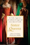 Sister Queens: The Noble, Tragic Lives of Katherine of Aragon and Juana, Queen of Castile - Julia Fox