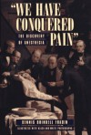 """""""We Have Conquered Pain"""": The Discovery Of Anesthesia - Dennis Brindell Fradin"""