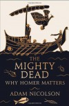 The Mighty Dead: Why Homer Matters by Nicolson, Adam (2014) Hardcover - Adam Nicolson