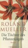 Die Töchter des Pflanzenjägers - Roland Mueller