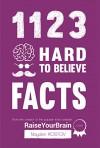 1123 Hard To Believe Facts: From the Creator of the Popular Trivia Website RaiseYourBrain.com - Nayden Kostov, Yuliya Krumova, Jonathon Tabet