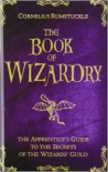 The Book of Wizardry: The Apprentice's Guide to the Secrets of the Wizards' Guild - Cornelius Rumstuckle, Donna Burch, Eric Hotz, Kevin R. Brown